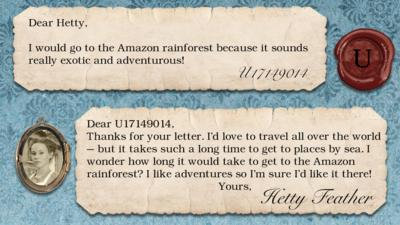 Two short letters written in parchment, with a wax seal with the initials U, and a pocket photo of Hetty in a locket. The letters read: U17149014 I would go to the Amazon Rainforest because it sounds really exotic and adventurous!  Hetty Feather: Dear U17149014, Thanks for your letter. I\u2019d love to travel all over the world \u2013 but it takes such a long time to get to places by sea. I wonder how long it would take to get to the Amazon Rainforest? I like adventures so I\u2019m sure I\u2019d like it there!  Yours, Hetty Feather.