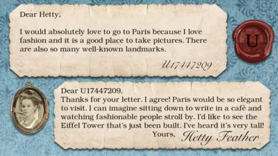 Two short letters written in parchment, with a wax seal with the initials U, and a pocket photo of Hetty in a locket. The letters read: U17447209 I would absolutely love to go to Paris because I love fashion and it is a good place to take pictures. There are also so many well known landmarks.  Hetty Feather: Dear U17447209, Thanks for your letter. I agree! Paris would be so elegant to visit. I can imagine sitting down to write in a caf\u00E9 and watching fashionable people stroll by. I\u2019d like to see the Eiffel Tower that\u2019s just been built. I\u2019ve heard it\u2019s very tall! Yours, Hetty Feather.