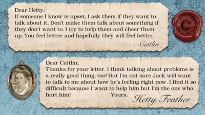 Hetty Feather diary replies: Caitlin: If someone I know is upset, I ask them if they want to talk about it. Don't make them talk about something if they don't want to. I try to help them and cheer them up. You feel better and hopefully they will feel better.  Hetty Feather: Dear Caitlin, Thanks for your letter. I think talking about problems is a really good thing too! But I\u2019m not sure Jack will want to talk to me about how he\u2019s feeling right now. I find it so difficult because I want to help him but I\u2019m the one who hurt him! Yours, Hetty Feather.