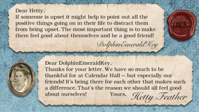 Hetty Feather diary replies: DolphinEmeraldKey: If someone is upset it might help to point out all the positive things going on in their life to distract them from being upset. The most important thing is to make them feel good about themselves and be a good friend!   Hetty Feather: Dear DolphinEmeraldKey, Thanks for your letter. We have so much to be thankful for at Calendar Hall \u2013 but especially our friends! It\u2019s being there for each other that makes such a difference. That\u2019s the reason we should all feel good about ourselves! Yours, Hetty Feather.