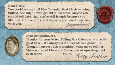 Hetty Feather diary replies: penguinlover1: You could try and tell Mrs Calendar that Lizzie is being bullied. She might even get rid of Ambrose! Maybe you should tell Jack that you're still friends because you like him. You could try and say why you won't take him.  Hetty Feather: Dear penguinlover1, Thanks for your letter. Telling Mrs. Calendar is a really good idea \u2013 it\u2019s always best to speak to a grown-up! Though I suspect Lizzie wouldn\u2019t want me to tell her.  She\u2019s scared of Flo - and I\u2019m scared of upsetting Jack even more! Yours, Hetty Feather.