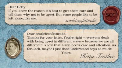 Hetty Feather diary replies: scarletconfetticake: If you know the reason, it's best to give them care and tell them why not to be upset. But some people like to be left alone, like me.  Hetty Feather: Dear scarletconfetticake, Thanks for your letter. You\u2019re right \u2013 everyone deals with being upset in different ways \u2013 because we are all different! I know that Lizzie needs care and attention. As for Jack, maybe I just don\u2019t understand boys as much! Yours, Hetty Feather.
