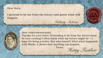 "Hetty Feather's diary replies: Galaxy Actress ""I pretend to be me from the future and guess what will happen."" Hetty ""Thanks for your letter. Pretending to be from the future must be very exciting! I often think what my future might be \u2013 I hope it\u2019s being a writer. But who knows? After what happened with Sheila, it shows that anything can happen. Yours, Hetty Feather""."