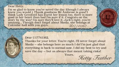 U17741162: I'm so glad to know you've saved the day (though I always knew you would ). Thank goodness Mr Ambrose is gone! I think Lady Grenford has learnt her lesson too, there is more good in her heart than bad I'm sure if it. Congrats on the story by the way! I'm sure they'll love it. Jack's right, you\u2019re amazing... Though don't forget about Sheila, she belongs at Calendar hall with you guys.  Dear U17741162, Thanks for your letter. You\u2019re right, I\u2019ll never forget about Sheila \u2013 she belongs here as much I do! I\u2019m just glad that everything is back to normal now. I did my best to try and save the day \u2013 but as always that meant taking risks! Yours, Hetty Feather