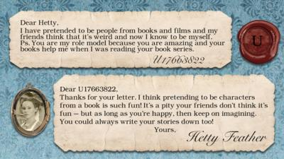 "Hetty Feather's diary replies: U17663822: ""I have pretended to be people from books and films and my friends think that it's weird and now I know to be myself. Ps. You are my role model because you are amazing and your books help me when I was reading your book series."" Hetty: ""Thanks for your letter. I think pretending to be characters from a book is such fun! It\u2019s a pity your friends don\u2019t think it\u2019s fun \u2013 but as long as you\u2019re happy, then keep on imagining. You could always write your stories down too! Yours, Hetty Feather""."