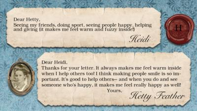 Heidi: Seeing my friends, doing sport, seeing people happy, helping and giving (it makes me feel warm and fuzzy inside!)  Dear Heidi, Thanks for your letter. It always makes me feel warm inside when I help others too! I think making people smile is so important. It\u2019s good to help others\u2013 and when you do and see someone who\u2019s happy, it makes me feel really happy as well! Yours, Hetty Feather.