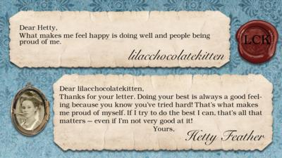 lilacchocolatekitten: What makes me feel happy is doing well and people being proud of me.  Dear lilacchocolatekitten, Thanks for your letter. Doing your best is always a good feeling because you know you\u2019ve tried hard! That\u2019s what makes me proud of myself. If I try to do the best I can, that\u2019s all that matters \u2013 even if I\u2019m not very good at it! Yours, Hetty Feather.