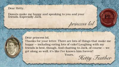 princess lol: Donuts make me happy and speaking to you and your friends. Especially Jack.  Dear princess lol, Thanks for your letter. There are lots of things that make me happy \u2013 including eating lots of cake! Laughing with my friends is best, though. And chatting to Jack, of course \u2013 we get along so well, it\u2019s like I\u2019ve known him forever! Yours, Hetty Feather.