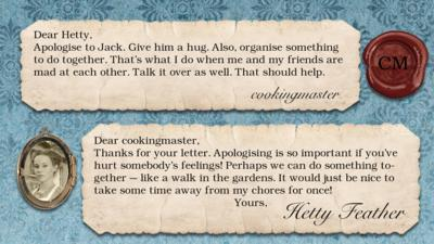 Hetty Feather's diary replies: cookingmaster: Apologise to Jack. Give him a hug. Also, organise something to do together. That\u2019s what I do when me and my friends are mad at each other. Talk it over as well. That should help.  Hetty Feather: Dear cookingmaster, Thanks for your letter. Apologising is so important if you\u2019ve hurt somebody\u2019s feelings! Perhaps we can do something together \u2013 like a walk in the gardens. It would just be nice to take some time away from my chores for once! Yours, Hetty Feather.