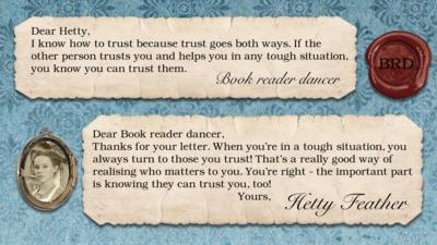 Hetty Feather Diary replies: Book reader dancer: I know how to trust because trust goes both ways. If the other person trusts you and helps you in any tough situation, you know you can trust them.   Hetty Feather: Dear Book reader dancer, Thanks for your letter. When you\u2019re in a tough situation, you always turn to those you trust! That\u2019s a really good way of realising who matters to you. You\u2019re right - the important part is knowing they can trust you too! Yours, Hetty Feather.