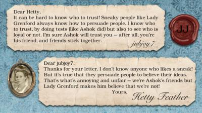 Hetty Feather Diary replies: jubjoy7: It can be hard to know who to trust! Sneaky people like Lady Grenford always know how to persuade people. I know who to trust, by doing tests (like Ashok did) but also to see who is loyal or not. I'm sure Ashok will trust you - after all, you\u2019re his friend, and friends stick together.   Hetty Feather: Dear jubjoy7, Thanks for your letter. I don\u2019t know anyone who likes a sneak! But it\u2019s true that they persuade people to believe their ideas. That\u2019s what\u2019s annoying and unfair \u2013 we\u2019re Ashok\u2019s friends but Lady Grenford makes him believe that we\u2019re not! Yours, Hetty Feather.