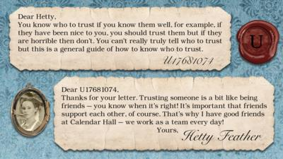 Hetty Feather Diary replies: U17681074: You know who to trust if you know them well, for example, if they have been nice to you, you should trust them but if they are horrible then don\u2019t. You can\u2019t really truly tell who to trust but this is a general guide of how to know who to trust.   Hetty Feather: Dear U17681074, Thanks for your letter. Trusting someone is a bit like being friends \u2013 you know when it\u2019s right! It\u2019s important that friends support each other, of course. That\u2019s why I have good friends at Calendar Hall \u2013 we work as a team every day! Yours, Hetty Feather.