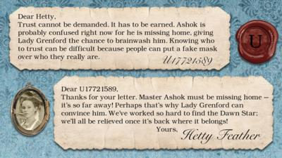 Hetty Feather Diary replies: U17721589: Trust cannot be demanded. It has to be earned. Ashok is probably confused right now for he is missing home, giving Lady Grenford the chance to brainwash him. Knowing who to trust can be difficult because people can put a fake mask over who they really are.   Hetty Feather: Dear U17721589, Thanks for your letter. Master Ashok must be missing home \u2013 it\u2019s so far away! Perhaps that\u2019s why Lady Grenford can convince him. We\u2019ve worked so hard to find the Dawn Star; we\u2019ll all be relieved once it\u2019s back where it belongs! Yours, Hetty Feather.