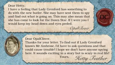 Two letters on parchment, text reads: OpalClover: I have a feeling that Lady Grenford has something to do with the new butler. She may have sent them to spy and find out what is going on. This may also mean that she has come to look for the Dawn Star. If I were you I would keep my head down and eyes peeled.  Dear OpalClover, Thanks for your letter. To find out if Lady Grenford knows Mr. Ambrose, I\u2019d have to ask questions \u2013 and that could cause trouble! I hope we don\u2019t have anyone spying here.  It sounds exciting in a story but is scary in real life!  Yours, Hetty Feather.