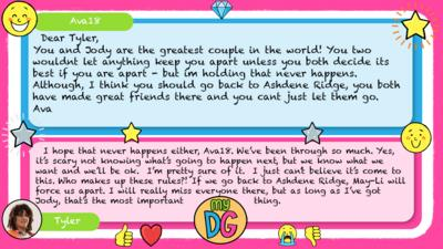 Ava18: Dear Tyler, You and Jody are the greatest couple in the world! You two wouldnt let anything keep you apart unless you both decide its best if you are apart - but im holding that never happens. Although, I think you should go back to Ashdene Ridge, you both have made great friends there and you cant just let them go. Ava Tyler replies:  I hope that never happens either, Ava18. We\u2019ve been through so much. Yes, it\u2019s scary not knowing what\u2019s going to happen next, but we know what we want and we\u2019ll be ok.  I\u2019m pretty sure of it.  I just can\u2019t believe it\u2019s come to this. Who makes up these rules?! If we go back to Ashdene Ridge, May-Li will force us apart. I will really miss everyone there, but as long as I\u2019ve got Jody, that\u2019s the most important thing.