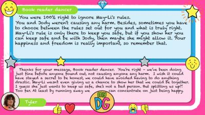 Book reader dancer: You were 100% right to ignore May-Li's rules. You and Jody weren't causing any harm. Besides, sometimes you have to choose between the rules set out for you and what is truly right. May-Li's rule is only there to keep you safe, but if you show her you can keep safe and be with Jody, then maybe she might allow it. Your happiness and freedom is really important, so remember that. Tyler replies:  Thanks for your message, Book reader dancer.  You\u2019re right \u2013 we\u2019ve been doing just fine before anyone found out, not causing anyone any harm.  I wish it could have stayed a secret to be honest, we could have avoided having to do anything drastic. May-Li wasn\u2019t even giving us a chance to show her that we could be together.  I guess she just wants to keep us safe, she\u2019s not a bad person. But splitting us up?! Too far. At least by running away we can concentrate on just being happy.