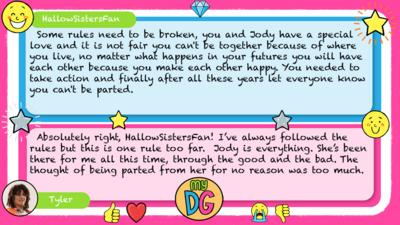 HallowSistersFan: Some rules need to be broken, you and Jody have a special love and it is not fair you can't be together because of where you live, no matter what happens in your futures you will have each other because you make each other happy. You needed to take action and finally after all these years let everyone know you can't be parted. Tyler replies:  Absolutely right, HallowSistersFan! I\u2019ve always followed the rules but this is one rule too far.  Jody is everything. She\u2019s been there for me all this time, through the good and the bad. The thought of being parted from her for no reason was too much.