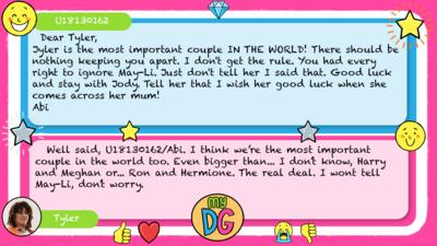 U18130162: Dear Tyler, Jyler is the most important couple IN THE WORLD! There should be nothing keeping you apart. I don't get the rule. You had every right to ignore May-Li. Just don't tell her I said that. Good luck and stay with Jody. Tell her that I wish her good luck when she comes across her mum! Abi Tyler replies:   Well said, U18130162. I think we\u2019re the most important couple in the world too. Even bigger than... I don\u2019t know, Harry and Meghan or... Ron and Hermione. The real deal. I wont tell May-Li, don\u2019t worry.