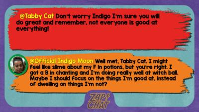 Tabby Cat comment reads Don't worry Indigo I'm sure you will do great and remember, not everyone is good at everything!  Indigo Mood reply reads Well met, Tabby Cat. I might feel like slime about my F in potions, but you\u2019re right. I got a B in chanting and I\u2019d doing really well at witch ball. Maybe I should focus on the things I\u2019m good at, instead of dwelling on things I\u2019m not?
