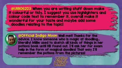 U18106203 comment reads When you are writing stuff down make it colourful or tidy, I suggest you use highlighters and colour code text to remember it, overall make it wonderful for your taste and maybe add some doodles relating to the topic!  Indigo Moon reply reads Well met! Thanks for the advice. I know someone who is magic at doodling\u2026 literally! Millie used to sketch all kinds of things in her potions book until HB found out. I\u2019ll ask her for exam help in the form of magical doodles! That way I\u2019ll remember the potions from the pictures!