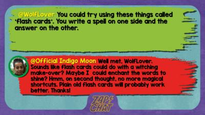 WolfLover comment reads You could try using these things called 'flash cards'. You write a spell on one side and the answer on the other.  Indigo Moon reply reads ell met, WolfLover. Sounds like flash cards could do with a witching make-over? Maybe I  could enchant the words to shine? Hmm, on second thought, no more magical shortcuts. Plain old flash cards will probably work better. Thanks!