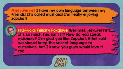 Zapchat replies: jelly_ferret: I have my own language between my friends! It\u2019s called mushaez !  I\u2019m really enjoying zapchat! Official Felicity Foxglove: Well met, jelly_ferret! It\u2019s so much fun, isn\u2019t it? How do you speak mushaez? I\u2019m glad you like Zapchat, Ethel said we should keep the secret language to ourselves, but I knew you guys would love it too.