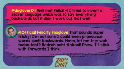 Zapchat replies: doglover04: Well met Felicity! I tried to invent a secret language which was to say everything backwards but it didn't work out that well! Official Felicity Foxglove: That sounds super tricky! I\u2019m not sure I could even pronounce words spelt backwards. Hmm, let me try: woh tuoba taht? Redrah naht ti skool! Phew, I\u2019ll stick with forwards I think.