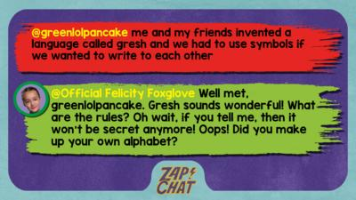 Zapchat replies: greenlolpancake: me and my friends invented a language called gresh and we had to use symbols if we wanted to write to each other Official Felicity Foxglove: Well met, greenlolpancake. Gresh sounds wonderful! What are the rules? Oh wait, if you tell me, then it won\u2019t be secret anymore! Oops! Did you make up your own alphabet?