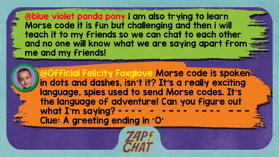 Zapchat replies: blue violet panda pony: i am also trying to learn Morse code it is fun but challenging and then i will teach it to my friends so we can chat to each other and no one will know what we are saying apart from me and my friends! Official Felicity Foxglove: Hi blue violet panda pony. Morse code is spoken in dots and dashes, isn\u2019t it? It\u2019s a really exciting language, spies used to send Morse codes. It\u2019s the language of adventure! Can you figure out what I\u2019m saying?  [dot dot dot dot   dot   dot dash dot dot   dot dash dot dot   dash dash dash] Clue: A greeting ending with an 'O'