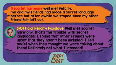 Zapchat replies: scarlet harmony: well met felicity. me and my friends had made a secret language before but after awhile we stoped since my other friend felt left out. Official Felicity Foxglove: Well met scarlet harmony, that\u2019s the trouble with secret languages! I found that other friends were upset that they hadn\u2019t been included. I felt awful when they thought we were talking about them! Definitely not what I intended!