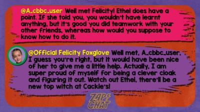 Zapchat replies: A_cbbc_user: Well met Felicity! Ethel does have a point. If she told you, you wouldn't have learnt anything, but it's good you did teamwork with your other friends, whereas how would you suppose to know how to do it. Official Felicity Foxglove: Well met, A_cbbc_user, I guess you\u2019re right, but it would have been nice of her to give me a little help. Actually, I am super proud of myself for being a clever cloak and figuring it out. Watch out Ethel, there\u2019ll be a new top witch at Cackles!