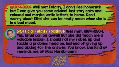 Zapchat replies: U16940504: Well met Felicity, I don't feel homesick but I can give you some advice! Just stay calm and relaxed and maybe write letters to home. Don't worry about Ethel she can be really mean when she is in a bad mood.  Official Felicity Foxglove: Well met, U16940504. Yes, Ethel can be awful! But she did teach me a valuable lesson; I should roll my robes up and tackle a problem head on, instead of giving up and asking for the answer. You know, she kind of reminds me of Miss Hardbroom!