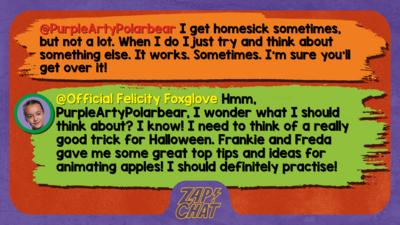 Zapchat replies: PurpleArtyPolarbear: I get homesick sometimes, but not a lot. When I do I just try and think about something else. It works. Sometimes. I\u2019m sure you\u2019ll get over it!  Official Felicity Foxglove: Hmm, PurpleArtyPolarbear, I wonder what I should think about? I know! I need to think of a really good trick for Halloween (it\u2019s coming up soon). Frankie and Freda gave me some great top tips and ideas for animating apples! I should definitely practise!