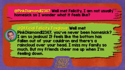 Zapchat replies: PinkDiamond12367: Well met Felicity, I am not usually homesick so I wonder what it feels like?   Official Felicity Foxglove: Well met PinkDiamond12367, you\u2019ve never been homesick? I am so jealous! It feels like the bottom has fallen out of your cauldron and there\u2019s a raincloud over your head. I miss my family so much. But my friends cheer me up when I\u2019m feeling down.
