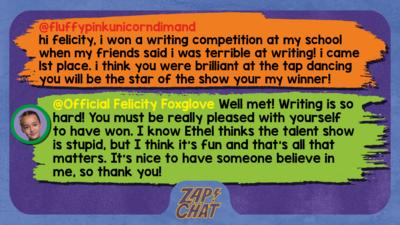 Zapchat replies: fluffypinkunicorndimand: hi felicity, i won a writing competition at my school when my friends said i was terrible at writing! i came 1st place  i think you were brilliant at the tap dancing you will be the star of the show your my winner! Official Felicity Foxglove: Well met, fluffypinkunicorndimand! Writing is so hard! You must be really pleased with yourself to have won. I know Ethel thinks the talent show is stupid, but I think it\u2019s fun and that\u2019s all that matters. It\u2019s nice to have someone believe in me, so thank you!