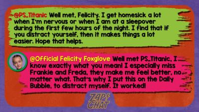 Zapchat replies: PS_Titanic: Well met,Felicity I get homesick a lot when I'm nervous or when I am at a sleepover during the first few hours of the night. I find that if you distract yourself, then it makes things a lot easier. Hope that helps. Official Felicity Foxtrot: Well met PS_Titanic, I know exactly what you mean! I especially miss Frankie and Freda, they make me feel better, no matter what. That\u2019s why I put this on the Daily Bubble, to distract myself. It worked!