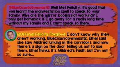 Zapchat replies: BlueCosmicGymnast12: Well Met Felicity, it's good that you learnt the manifestation spell to speak to your family. Why are the mirror booths not working? I only get homesick if I go away for a really long time without my family and I can't speak to them. Official Felicity Foxglove:  don\u2019t know why they aren\u2019t working, BlueCosmicGymnast12. Ethel said she saw Mildred lurking in the corridors and now there\u2019s a sign on the door telling us not to use them. Ethel thinks it\u2019s Mildred\u2019s fault, but I\u2019m not so sure\u2026.