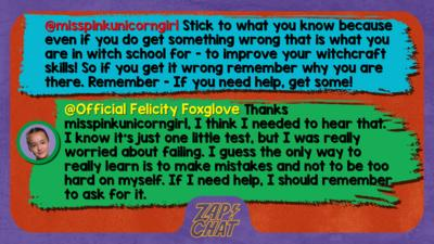 Zapchat replies: misspinkunicorngirl: Stick to what you know because even if you do get something wrong that is what you are in witch school for - to improve your witchcraft skills! So if you get it wrong remember why you are there. Remember - If you need help, get some! Official Felicity Foxglove: Thanks misspinkunicorngirl, I think I needed to hear that. I know it\u2019s just one little test, but I was really worried about failing. I guess the only way to really learn is to make mistakes and not to be too hard on myself. If I need help, I should remember to ask for it.