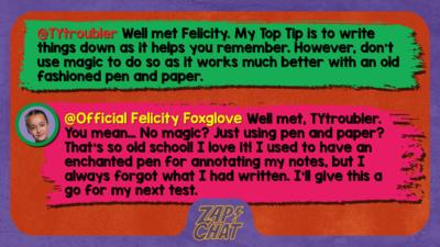 Zapchat replies: TYtroubler:Well met Felicity. My Top Tip is to write things down as it helps you remember. However, don\u2019t use magic to do so as it works much better with an old fashioned pen and paper. Official Felicity Foxglove: Well met, TYtroubler. You mean\u2026 No magic? Just using pen and paper? That\u2019s so old school! I love it! I used to have an enchanted pen for annotating my notes, but I always forgot what I had written. I\u2019ll give this a go for my next test.