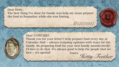 Hetty Feather's diary replies: U17071227: The best thing I've done for family was help my mum prepare the food in Ramadan, while she was fasting. Hetty Feather: Dear U17071227, Thank you for your letter. I help prepare food every day at Calendar Hall \u2013 always traipsing upstairs with trays for the family. So preparing food for your own family sounds lovely! I\u2019d love to do that. It\u2019s always good to help the people that we love \u2013 it\u2019s special! Yours, Hetty Feather.