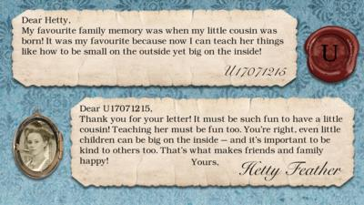 Hetty Feather's diary replies: U17071215: My favourite family memory was when my little cousin was born! It was my favourite because now I can teach her things like how to be small on the outside yet big on the inside!! Hetty Feather: Dear U17071215, Thank you for your letter. It must be such fun to have a little cousin! Teaching her must be fun too. You\u2019re right, even little children can be big on the inside \u2013 and it\u2019s important to be kind to others too. That\u2019s what makes friends and family happy! Yours, Hetty Feather.