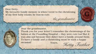 Hetty Feather's diary replies: the grandmaster: my favourite family memory is when I went to the christening of my first baby cousin he was so cute. Hetty Feather: Dear the grandmaster, Thank you for your letter. I remember the christenings of the babies at the Foundling Hospital \u2013 they were cute too! But it was also sad because they didn\u2019t have a family around them. To have a family and a christening must be such a happy occasion! Yours Hetty Feather.