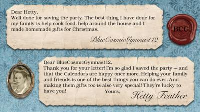 Hetty Feather's diary replies: BlueCosmicGymnast12: Well done for saving the party.The best thing I have done for my family is help cook food, help around the house and I made homemade gifts for Christmas. Hetty Feather: Dear BlueCosmicGymnast12, Thank you for your letter. I\u2019m so glad I saved the party \u2013 and that the Calendars are happy once more. Helping your family and friends is one of the best things you can do ever. And making them gifts too is also very special! They\u2019re lucky to have you! Yours, Hetty Feather.