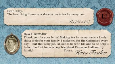 Hetty Feather's diary replies: U17025487: The best thing I have ever done is made tea for every one. Hetty Feather: Dear U17025487, Thank you for your letter. Making tea for everyone is lovely thing to do for your family. I make tea for the Calendars every day \u2013 but that\u2019s my job. I\u2019d love to be with Ida and to be helpful to her too. But for now, my friends at Calendar Hall are my family! Yours, Hetty Feather.