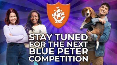 Stay tuned for the next Blue Peter competition.