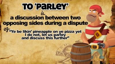 To \u2018Parley\u2019 means\u2026 a discussion between two opposing sides during a dispute. E.g. \u201CYe be likin\u2019 pineapple on ye pizza yet I do not, let us parley and discuss this further.\u201D