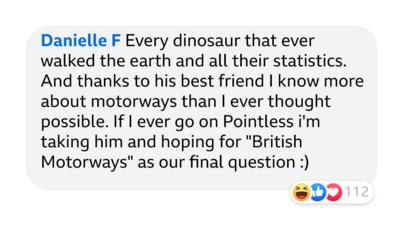 """Danielle F: Every dinosaur that ever walked the earth and all their statistics. And thanks to his best friend I know more about motorways that I ever thought possible. If I ever go on Pointless i'm talking him and hoping for """"British Motorways"""" as our final question :) 112 laughs, likes, loves reactions."""
