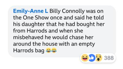 Emily-Anne L Billy Connolly was on the One Show once and said he told his daughter that he had bought her from Harrods and when she misbehaved he would chase her around the house with an empty Harrods bag \uD83D\uDE02\uD83D\uDE02.