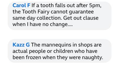 Carol F If a tooth falls out after 5pm, the Tooth Fairy cannot guarantee same day collection. Get out clause when I have no change.... Kazz G The mannequins in shops are actual people or children who have been frozen when they were naughty.