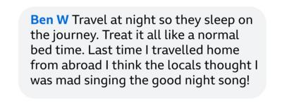 Ben W: Travel at night so they sleep on the journey. Treat it all like a normal bed time. Last time I travelled home from abroad I think the locals thought I was mad singing the good night song!